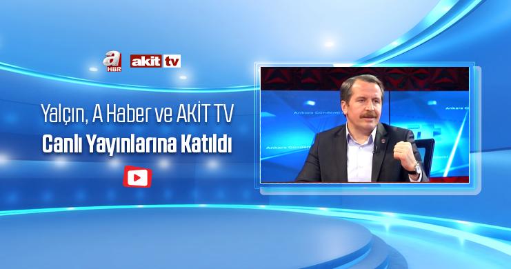 Yalçın, A Haber ve AKİT TV Canlı Yayınlarına Katıldı