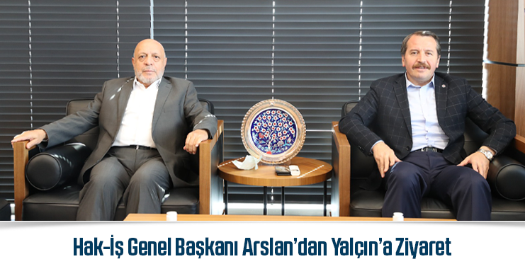 Hak-İş Genel Başkanı Arslan'dan Yalçın'a Ziyaret